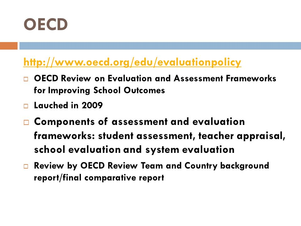 OECD http://www.oecd.org/edu/evaluationpolicy  OECD Review on Evaluation and Assessment Frameworks for Improving School Outcomes  Lauched in 2009  Components of assessment and evaluation frameworks: student assessment, teacher appraisal, school evaluation and system evaluation  Review by OECD Review Team and Country background report/final comparative report