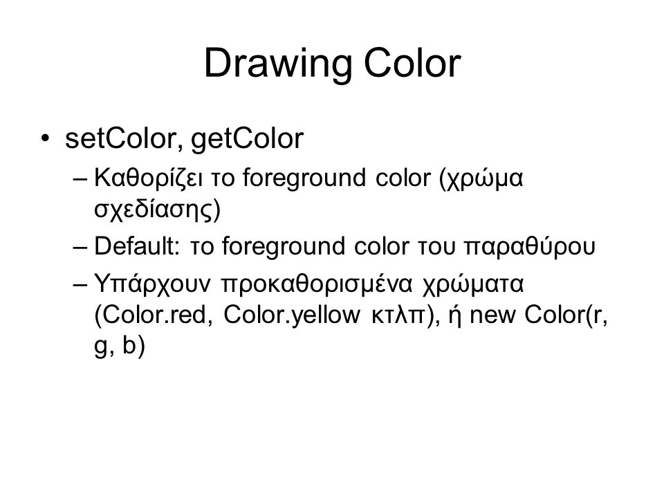 Drawing Color •setColor, getColor –Καθορίζει το foreground color (χρώμα σχεδίασης) –Default: το foreground color του παραθύρου –Υπάρχουν προκαθορισμένα χρώματα (Color.red, Color.yellow κτλπ), ή new Color(r, g, b)