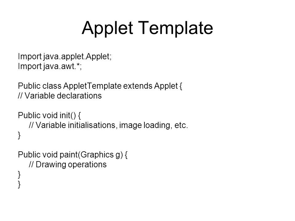 Applet Template Import java.applet.Applet; Import java.awt.*; Public class AppletTemplate extends Applet { // Variable declarations Public void init() { // Variable initialisations, image loading, etc.