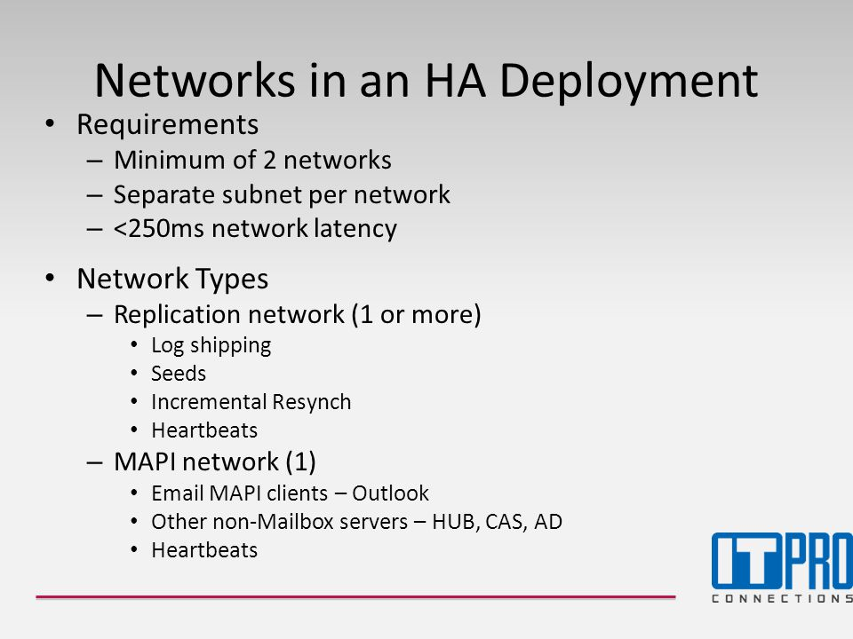 Networks in an HA Deployment • Requirements – Minimum of 2 networks – Separate subnet per network – <250ms network latency • Network Types – Replication network (1 or more) • Log shipping • Seeds • Incremental Resynch • Heartbeats – MAPI network (1) • Email MAPI clients – Outlook • Other non-Mailbox servers – HUB, CAS, AD • Heartbeats