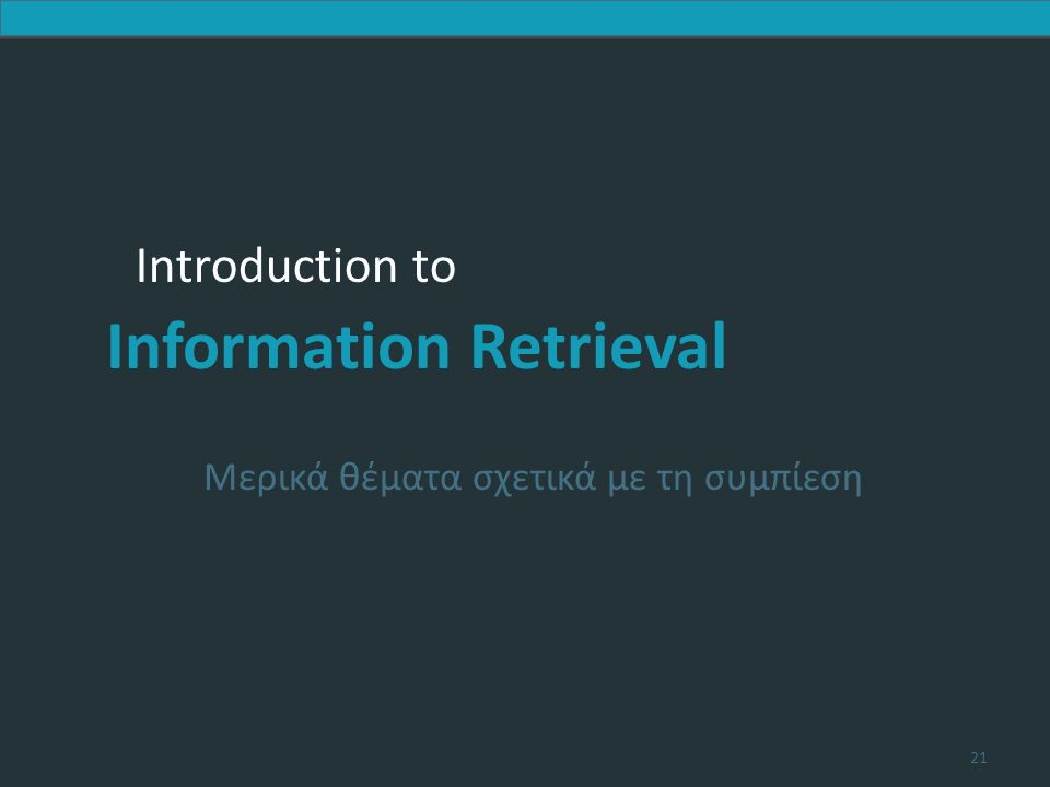 Introduction to Information Retrieval Introduction to Information Retrieval Μερικά θέματα σχετικά με τη συμπίεση 21