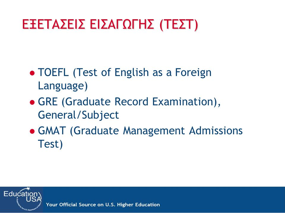 ΕΞΕΤΑΣΕΙΣ ΕΙΣΑΓΩΓΗΣ (ΤΕΣΤ)  TOEFL (Test of English as a Foreign Language)  GRE (Graduate Record Examination), General/Subject  GMAT (Graduate Management Admissions Test)