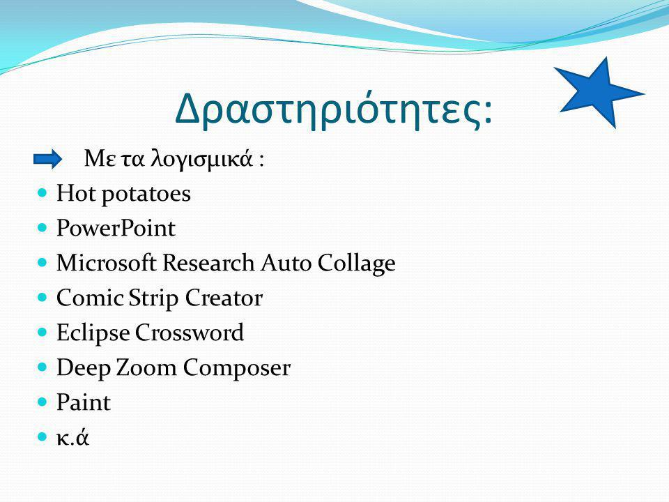 Δραστηριότητες: Με τα λογισμικά :  Hot potatoes  PowerPoint  Microsoft Research Auto Collage  Comic Strip Creator  Eclipse Crossword  Deep Zoom Composer  Paint  κ.ά