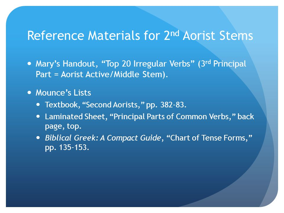 Reference Materials for 2 nd Aorist Stems  Mary's Handout, Top 20 Irregular Verbs (3 rd Principal Part = Aorist Active/Middle Stem).