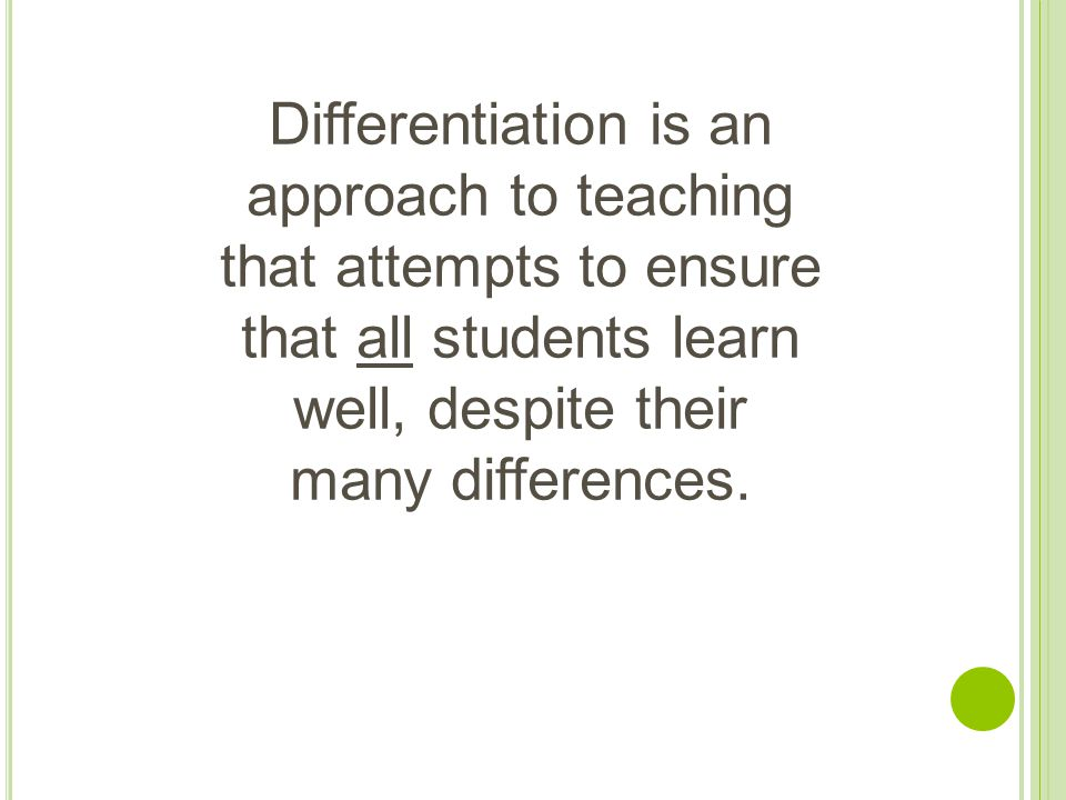 Differentiation is an approach to teaching that attempts to ensure that all students learn well, despite their many differences.