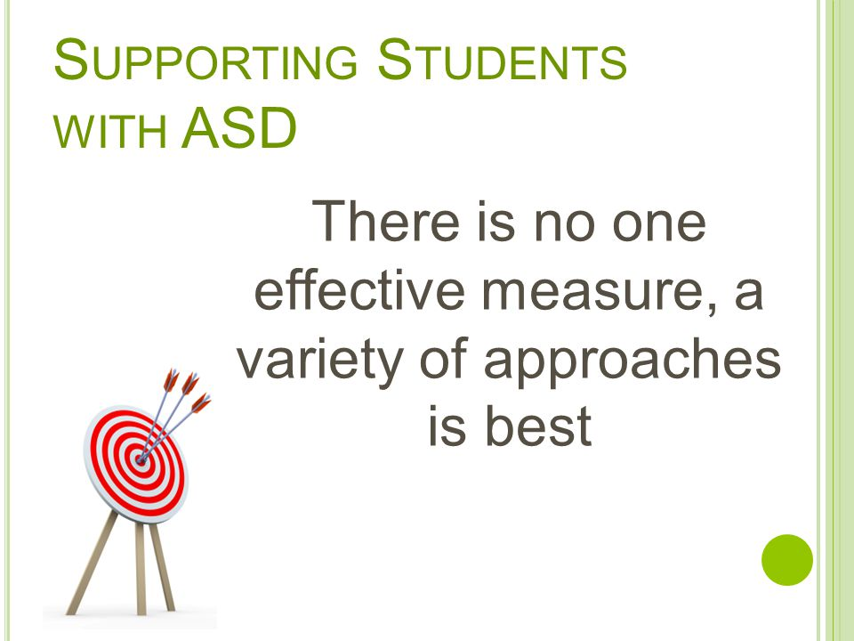 S UPPORTING S TUDENTS WITH ASD There is no one effective measure, a variety of approaches is best