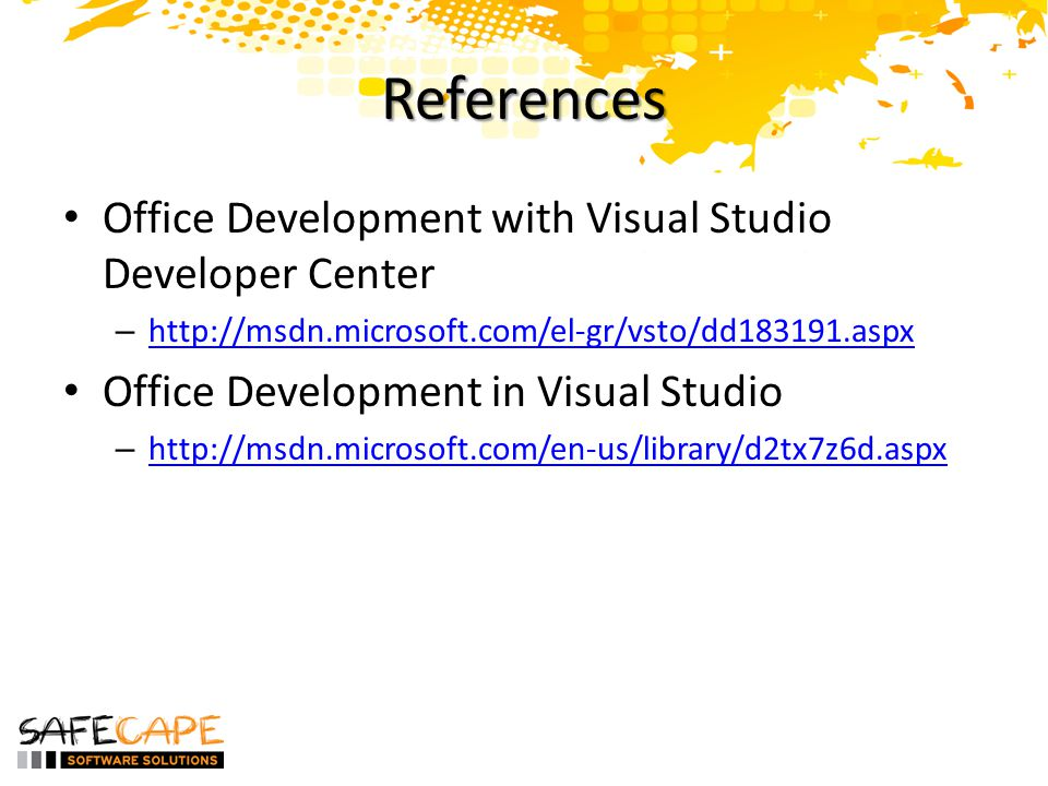 References • Office Development with Visual Studio Developer Center – http://msdn.microsoft.com/el-gr/vsto/dd183191.aspx http://msdn.microsoft.com/el-gr/vsto/dd183191.aspx • Office Development in Visual Studio – http://msdn.microsoft.com/en-us/library/d2tx7z6d.aspx http://msdn.microsoft.com/en-us/library/d2tx7z6d.aspx