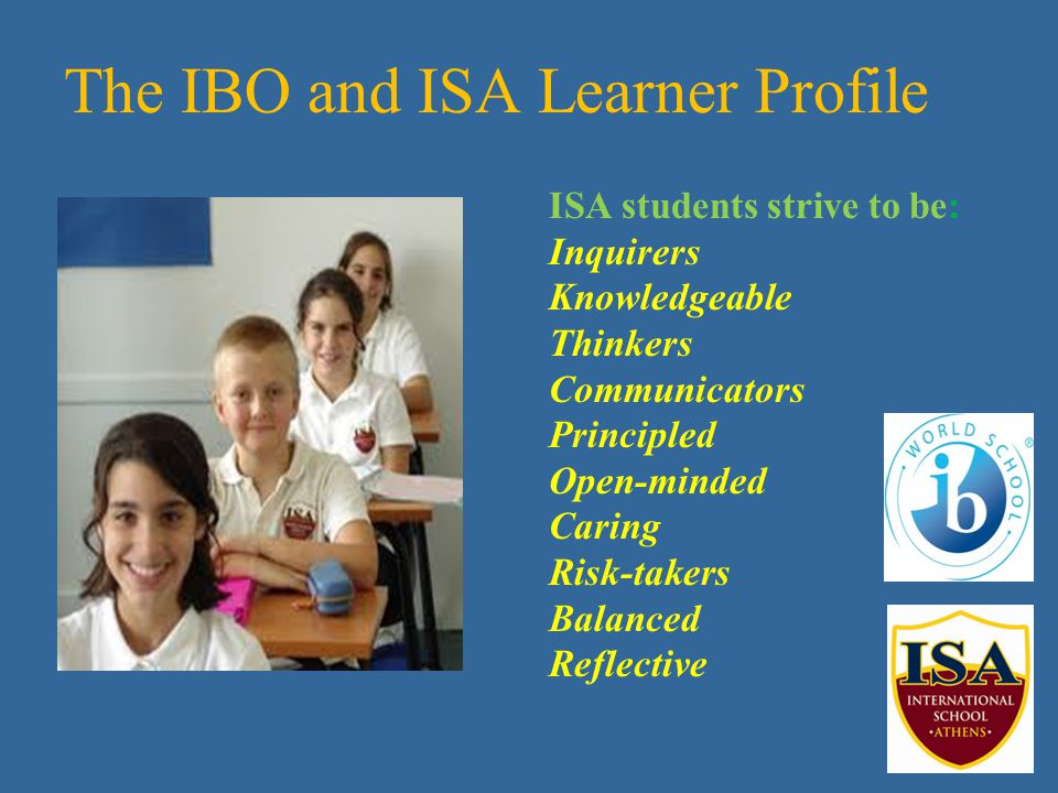 The IBO and ISA Learner Profile ISA students strive to be: Inquirers Knowledgeable Thinkers Communicators Principled Open-minded Caring Risk-takers Balanced Reflective