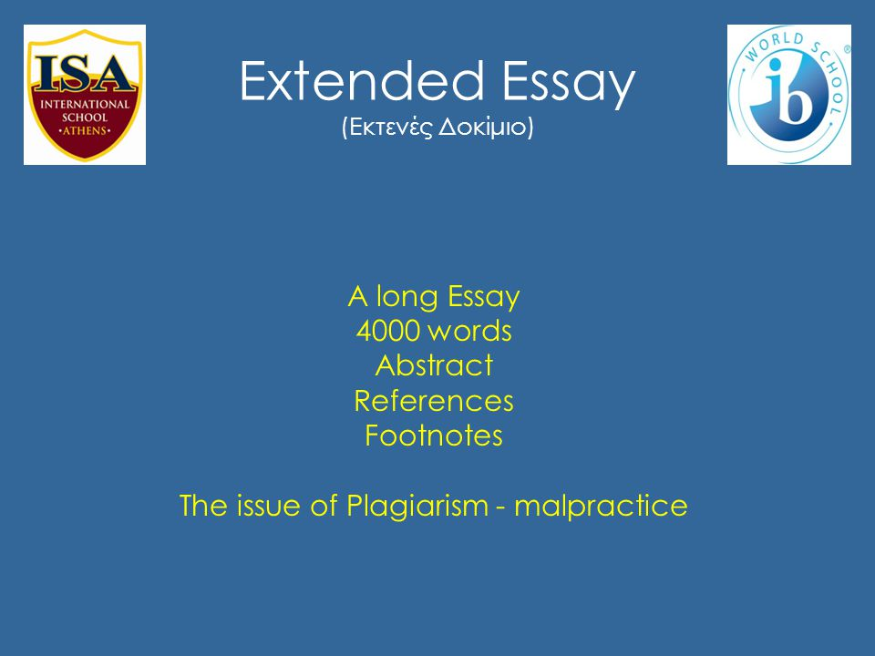 Extended Essay (Εκτενές Δοκίμιο) A long Essay 4000 words Abstract References Footnotes The issue of Plagiarism - malpractice