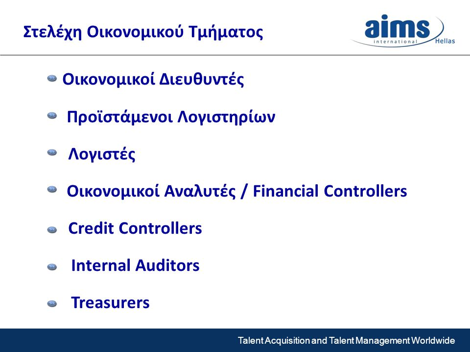Talent Acquisition and Talent Management Worldwide Οικονομικοί Διευθυντές Προϊστάμενοι Λογιστηρίων Λογιστές Οικονομικοί Αναλυτές / Financial Controllers Credit Controllers Internal Auditors Treasurers Στελέχη Οικονομικού Τμήματος