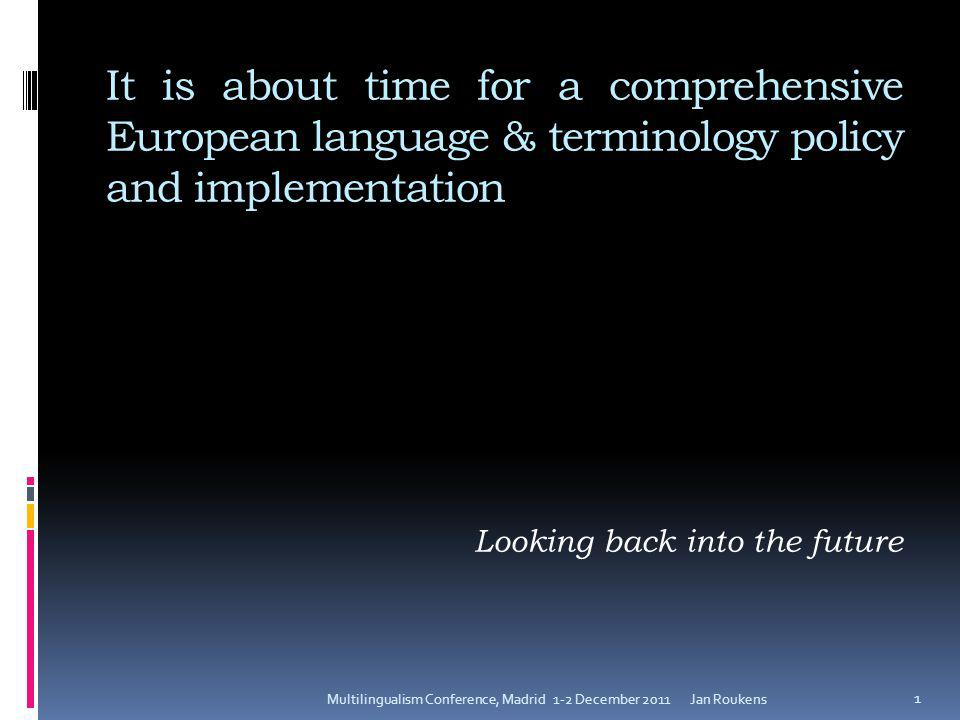 It is about time for a comprehensive European language & terminology policy and implementation Looking back into the future Jan RoukensMultilingualism Conference, Madrid 1-2 December 2011 1