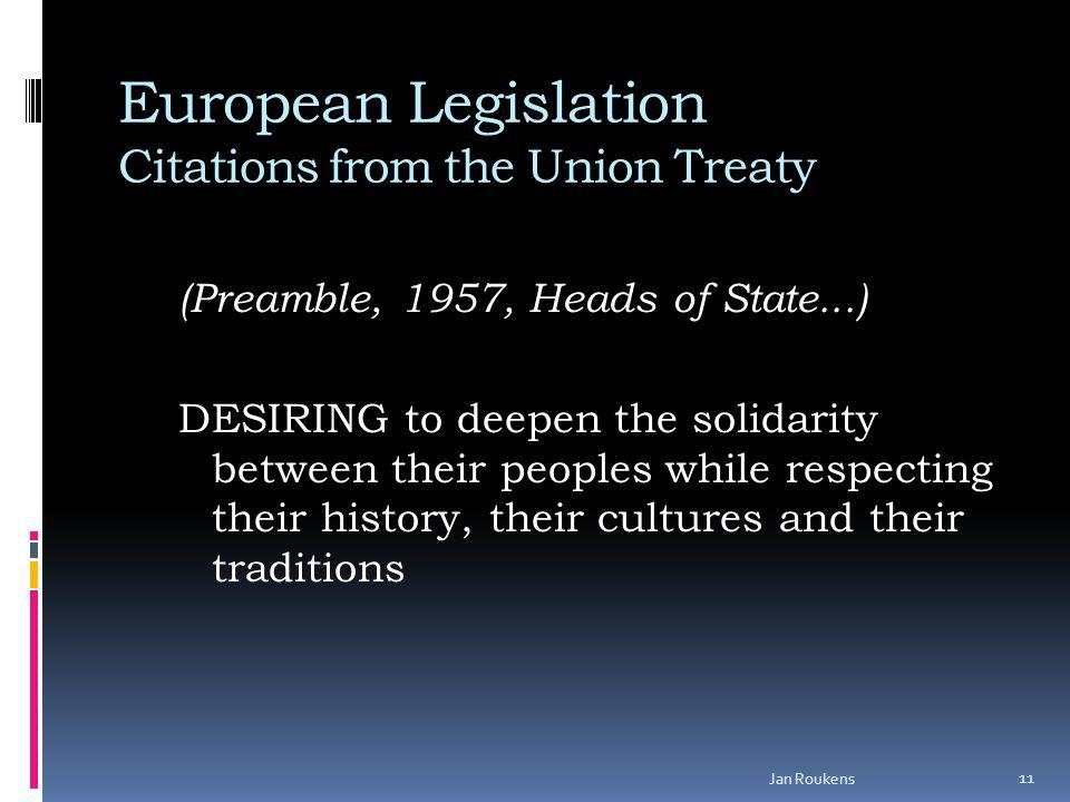 European Legislation Citations from the Union Treaty (Preamble, 1957, Heads of State...) DESIRING to deepen the solidarity between their peoples while respecting their history, their cultures and their traditions Jan Roukens 11