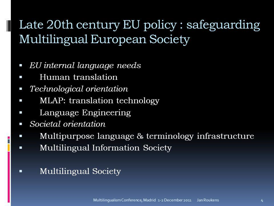 Late 20th century EU policy : safeguarding Multilingual European Society  EU internal language needs  Human translation  Technological orientation  MLAP: translation technology  Language Engineering  Societal orientation  Multipurpose language & terminology infrastructure  Multilingual Information Society  Multilingual Society Jan RoukensMultilingualism Conference, Madrid 1-2 December 2011 4