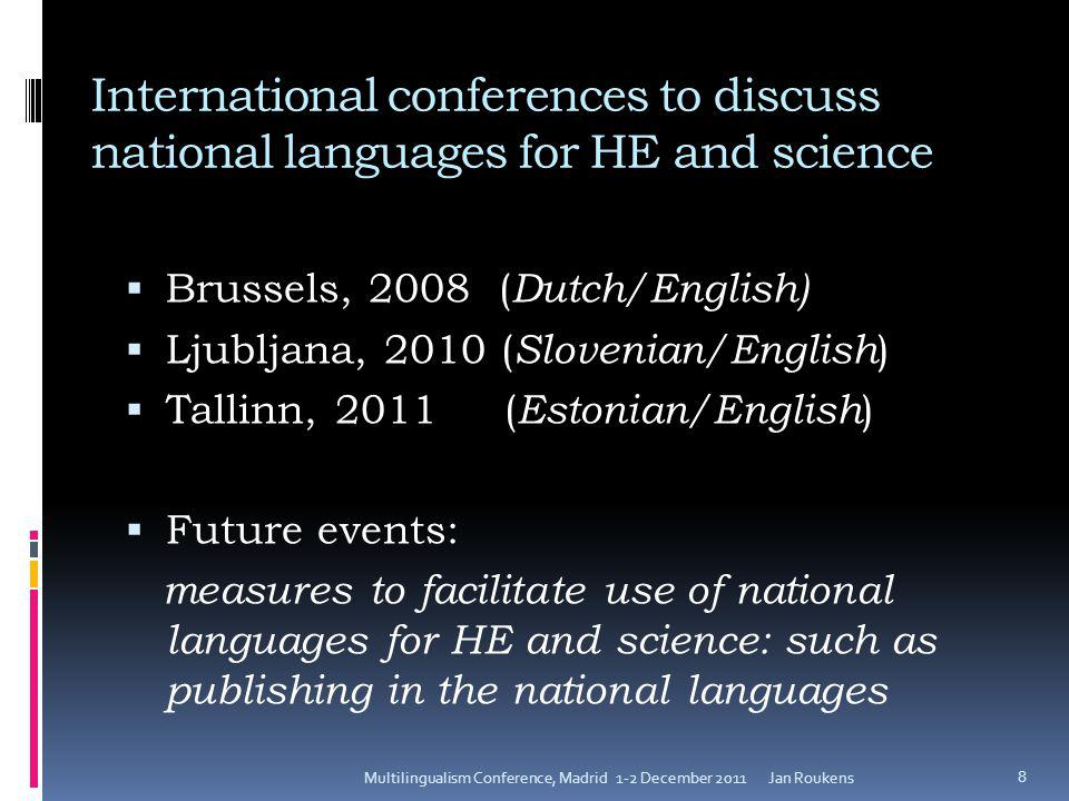 International conferences to discuss national languages for HE and science  Brussels, 2008 ( Dutch/English)  Ljubljana, 2010 ( Slovenian/English )  Tallinn, 2011 ( Estonian/English )  Future events: measures to facilitate use of national languages for HE and science: such as publishing in the national languages Jan RoukensMultilingualism Conference, Madrid 1-2 December 2011 8