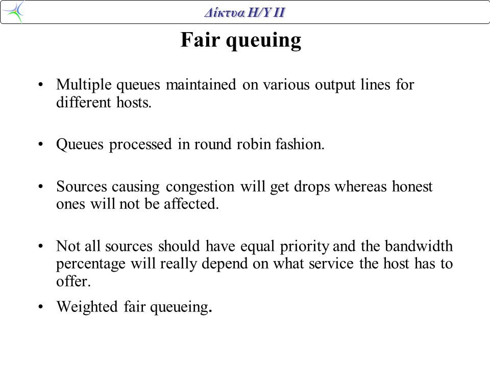 Δίκτυα Η/Υ ΙΙ Fair queuing •Multiple queues maintained on various output lines for different hosts.