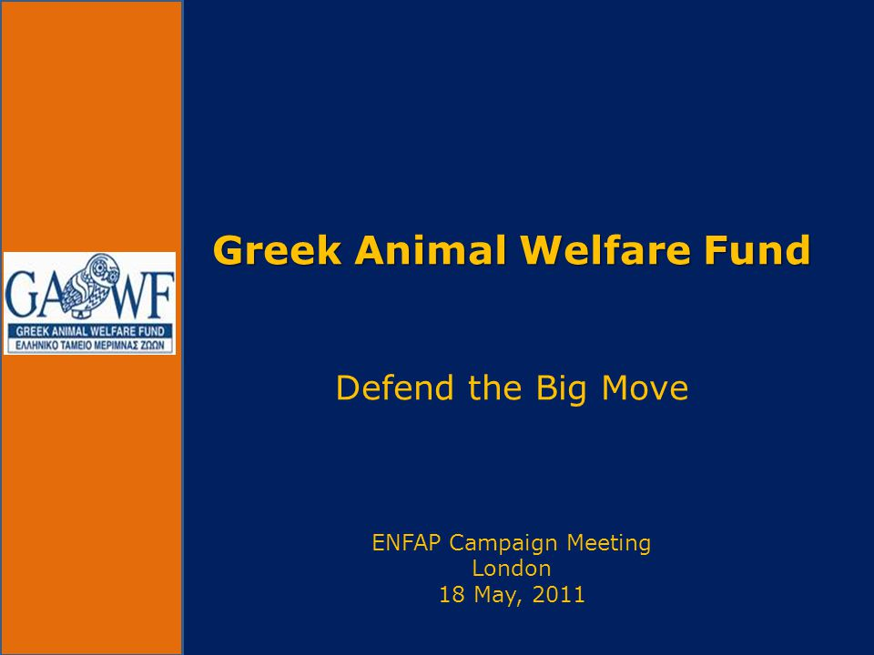 Greek Animal Welfare Fund Greek Animal Welfare Fund Defend the Big Move ENFAP Campaign Meeting London 18 May, 2011