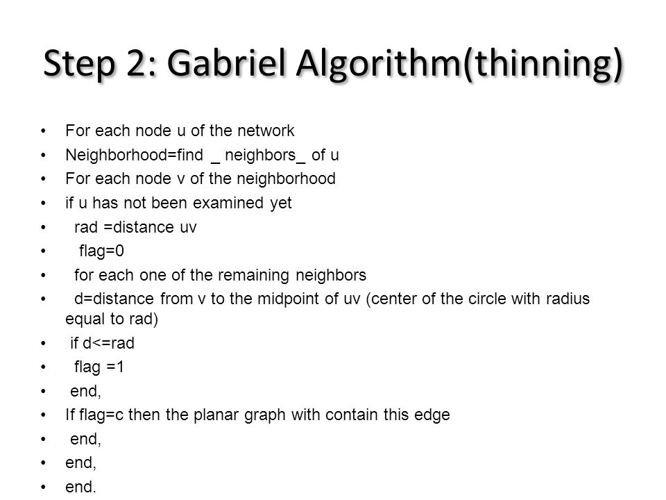 Step 2: Gabriel Algorithm(thinning) •For each node u of the network •Neighborhood=find _ neighbors_ of u •For each node v of the neighborhood •if u has not been examined yet • rad =distance uv • flag=0 • for each one of the remaining neighbors • d=distance from v to the midpoint of uv (center of the circle with radius equal to rad) • if d<=rad • flag =1 • end, •If flag=c then the planar graph with contain this edge • end, •end.