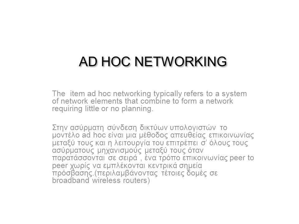 AD HOC NETWORKING Τhe item ad hoc networking typically refers to a system of network elements that combine to form a network requiring little or no planning.