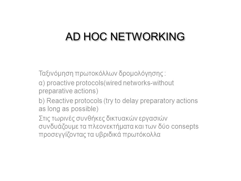 AD HOC NETWORKING Ταξινόμηση πρωτοκόλλων δρομολόγησης : α) proactive protocols(wired networks-without preparative actions) b) Reactive protocols (try to delay preparatory actions as long as possible) Στις τωρινές συνθήκες δικτυακών εργασιών συνδυάζουμε τα πλεονεκτήματα και των δύο consepts προσεγγίζοντας τα υβριδικά πρωτόκολλα
