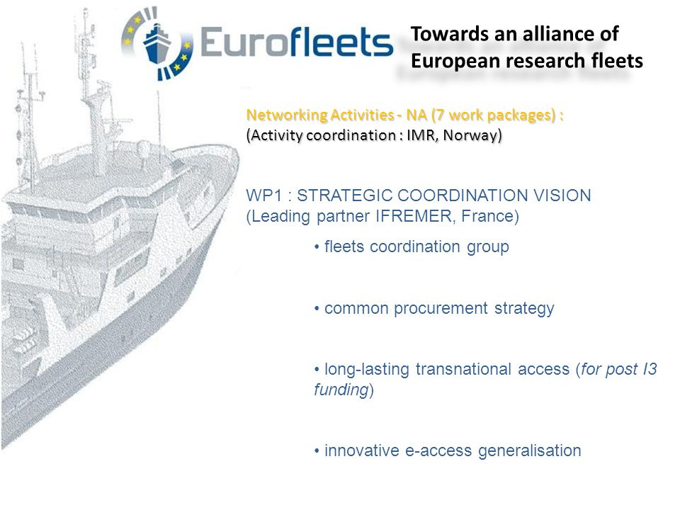 Networking Activities - NA (7 work packages) : (Activity coordination : IMR, Norway) WP1 : STRATEGIC COORDINATION VISION (Leading partner IFREMER, France) • fleets coordination group • common procurement strategy • long-lasting transnational access (for post I3 funding) • innovative e-access generalisation Towards an alliance of European research fleets