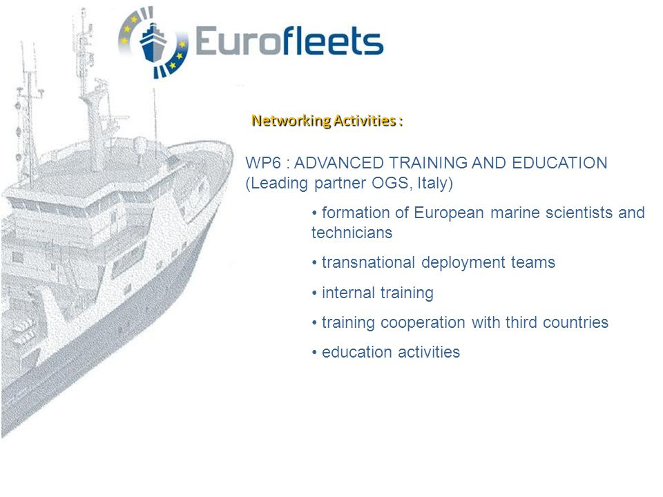 Networking Activities : WP6 : ADVANCED TRAINING AND EDUCATION (Leading partner OGS, Italy) • formation of European marine scientists and technicians • transnational deployment teams • internal training • training cooperation with third countries • education activities