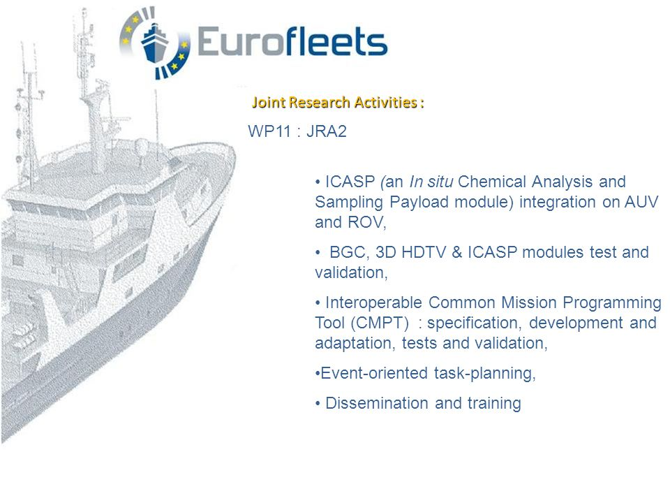 Joint Research Activities : WP11 : JRA2 • ICASP (an In situ Chemical Analysis and Sampling Payload module) integration on AUV and ROV, • BGC, 3D HDTV & ICASP modules test and validation, • Interoperable Common Mission Programming Tool (CMPT) : specification, development and adaptation, tests and validation, •Event-oriented task-planning, • Dissemination and training