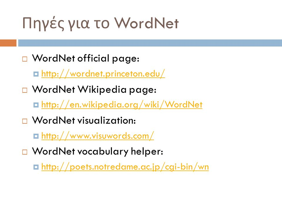 Πηγές για το WordNet  WordNet official page:  http://wordnet.princeton.edu/ http://wordnet.princeton.edu/  WordNet Wikipedia page:  http://en.wikipedia.org/wiki/WordNet http://en.wikipedia.org/wiki/WordNet  WordNet visualization:  http://www.visuwords.com/ http://www.visuwords.com/  WordNet vocabulary helper:  http://poets.notredame.ac.jp/cgi-bin/wn http://poets.notredame.ac.jp/cgi-bin/wn