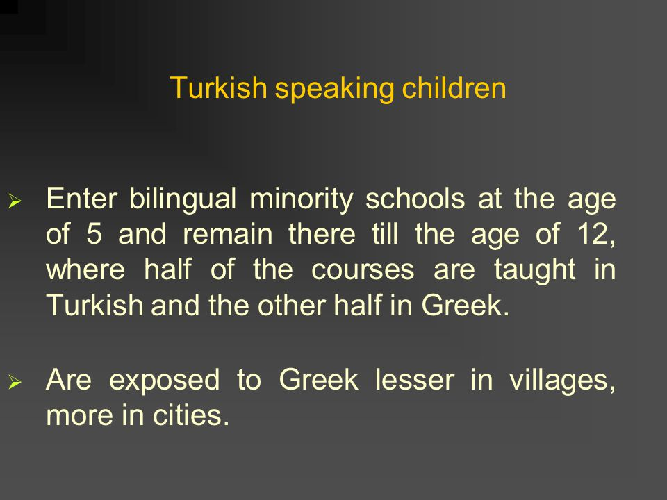 Turkish speaking children  Enter bilingual minority schools at the age of 5 and remain there till the age of 12, where half of the courses are taught in Turkish and the other half in Greek.