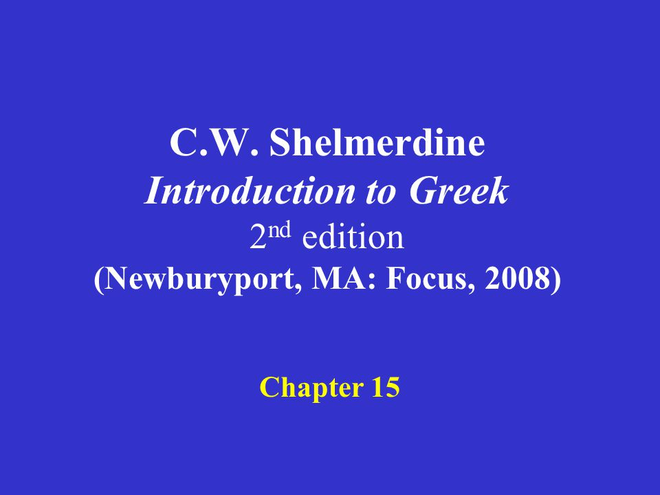 C.W. Shelmerdine Introduction to Greek 2 nd edition (Newburyport, MA: Focus, 2008) Chapter 15