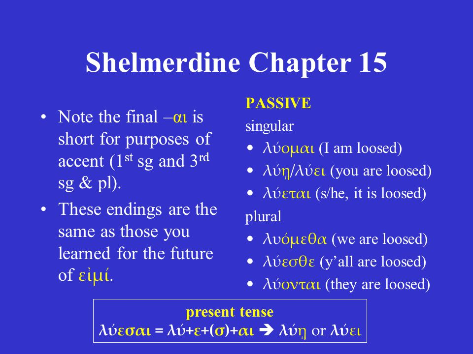 Shelmerdine Chapter 15 PASSIVE singular λύομαι (I am loosed) λύῃ/λύει (you are loosed) λύεται (s/he, it is loosed) plural λυόμεθα (we are loosed) λύεσθε (y'all are loosed) λύονται (they are loosed) present tense λύεσαι = λύ+ε+(σ)+αι  λύῃ or λύει Note the final –αι is short for purposes of accent (1 st sg and 3 rd sg & pl).