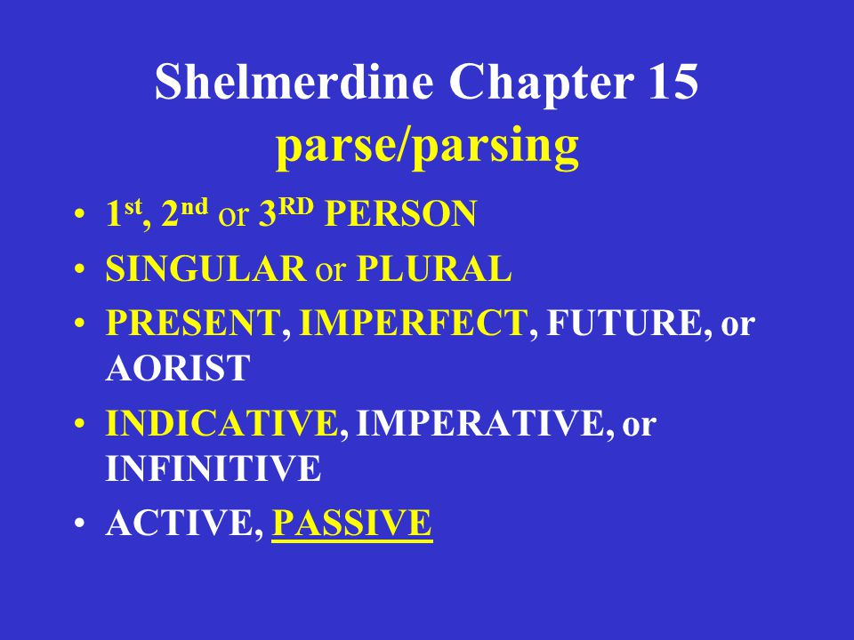 Shelmerdine Chapter 15 parse/parsing 1 st, 2 nd or 3 RD PERSON SINGULAR or PLURAL PRESENT, IMPERFECT, FUTURE, or AORIST INDICATIVE, IMPERATIVE, or INFINITIVE ACTIVE, PASSIVE