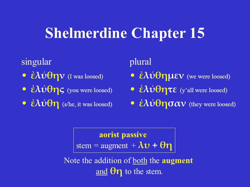 Shelmerdine Chapter 15 singular ἐλύθην (I was loosed) ἐλύθης (you were loosed) ἐλύθη (s/he, it was loosed) plural ἐλύθημεν (we were loosed) ἐλύθητε (y'all were loosed) ἐλύθησαν (they were loosed) aorist passive stem = augment + λυ + θη Note the addition of both the augment and θη to the stem.