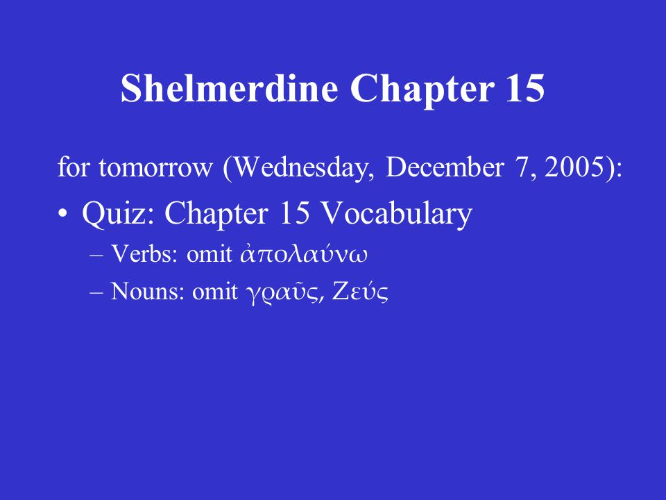 Shelmerdine Chapter 15 for tomorrow (Wednesday, December 7, 2005): Quiz: Chapter 15 Vocabulary –Verbs: omit ἀπολαύνω –Nouns: omit γραῦς, Ζεύς