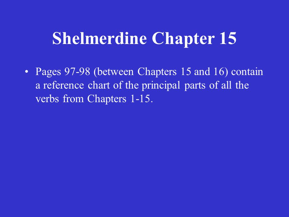 Shelmerdine Chapter 15 Pages 97-98 (between Chapters 15 and 16) contain a reference chart of the principal parts of all the verbs from Chapters 1-15.