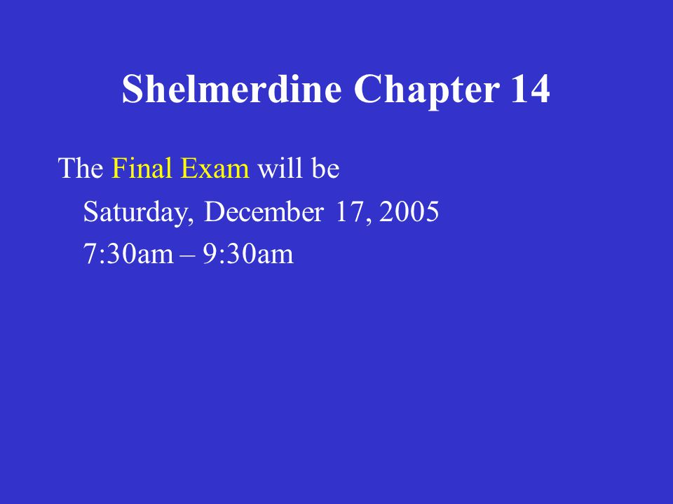 Shelmerdine Chapter 14 The Final Exam will be Saturday, December 17, 2005 7:30am – 9:30am