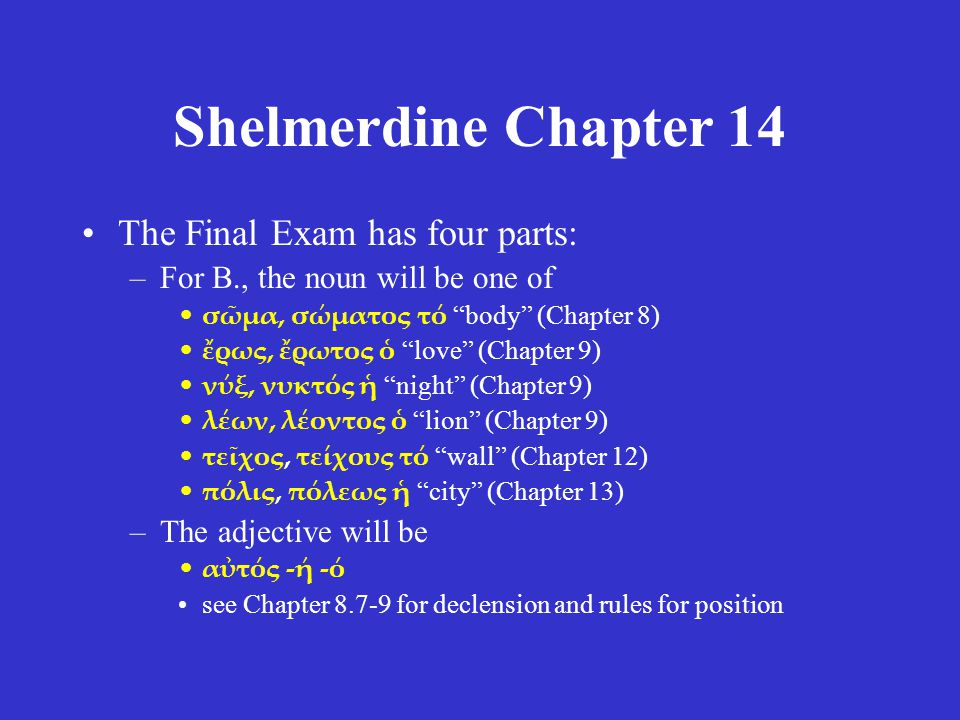 Shelmerdine Chapter 14 The Final Exam has four parts: –For B., the noun will be one of σῶμα, σώματος τό body (Chapter 8) ἔρως, ἔρωτος ὁ love (Chapter 9) νύξ, νυκτός ἡ night (Chapter 9) λέων, λέοντος ὁ lion (Chapter 9) τεῖχος, τείχους τό wall (Chapter 12) πόλις, πόλεως ἡ city (Chapter 13) –The adjective will be αὐτός -ή -ό see Chapter 8.7-9 for declension and rules for position