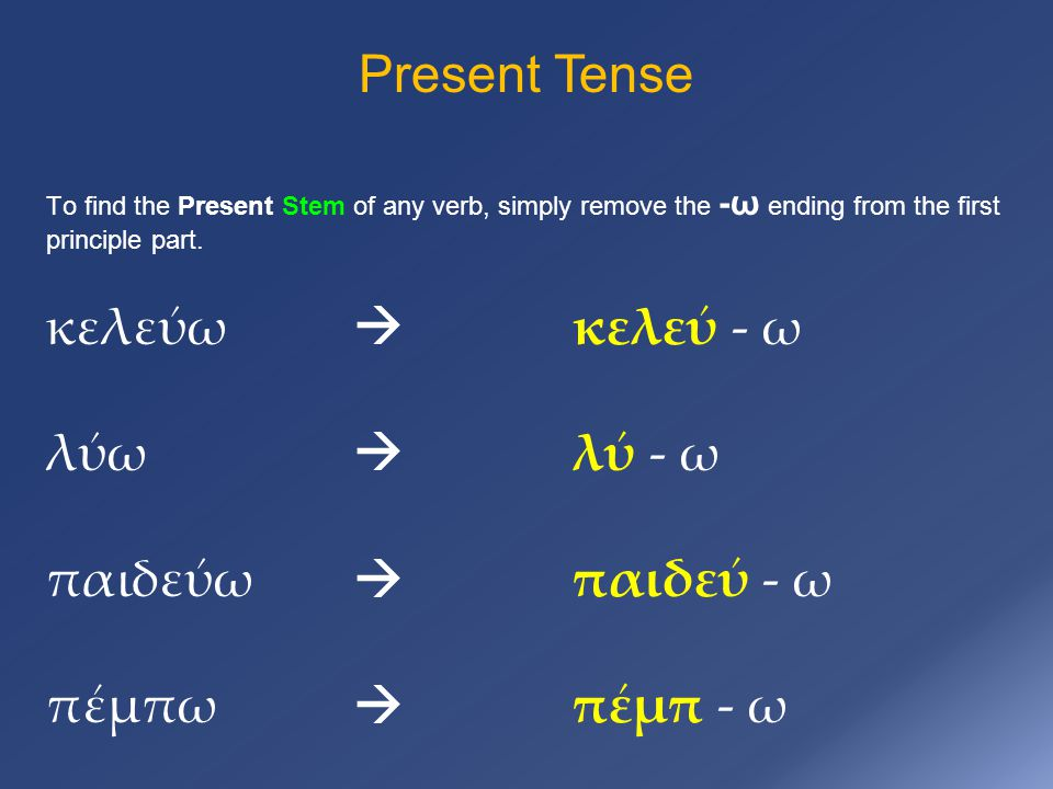 Present Tense To find the Present Stem of any verb, simply remove the -ω ending from the first principle part.