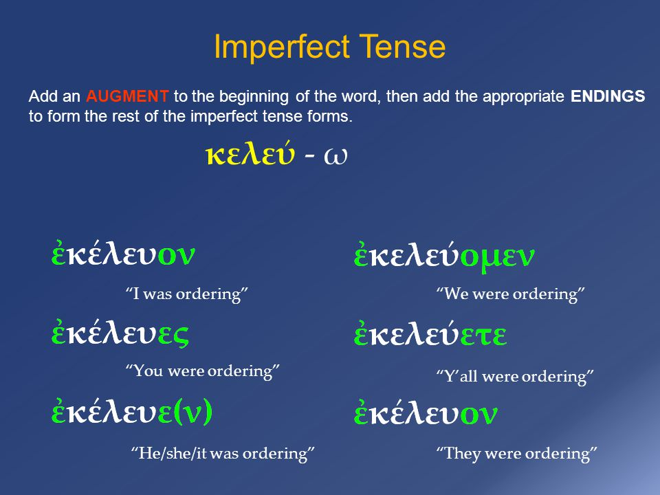 Imperfect Tense Add an AUGMENT to the beginning of the word, then add the appropriate ENDINGS to form the rest of the imperfect tense forms.