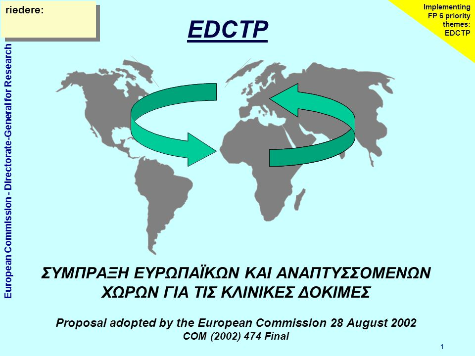 European Commission - Directorate-General for Research 1 Implementing FP 6 priority themes: EDCTP ΣΥΜΠΡΑΞΗ ΕΥΡΩΠΑΪΚΩΝ ΚΑΙ ΑΝΑΠΤΥΣΣΟΜΕΝΩΝ ΧΩΡΩΝ ΓΙΑ ΤΙΣ ΚΛΙΝΙΚΕΣ ΔΟΚΙΜΕΣ Proposal adopted by the European Commission 28 August 2002 COM (2002) 474 Final riedere: EDCTP