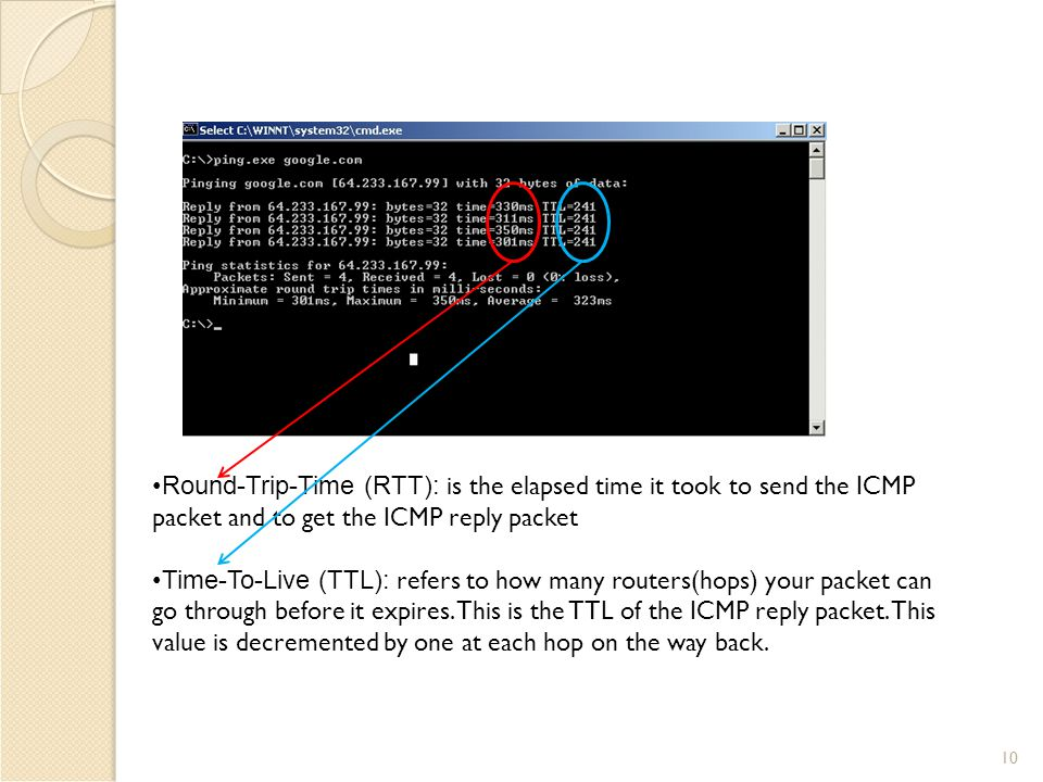 10 Round-Trip-Time (RTT): is the elapsed time it took to send the ICMP packet and to get the ICMP reply packet Time-To-Live (TTL): refers to how many routers(hops) your packet can go through before it expires.