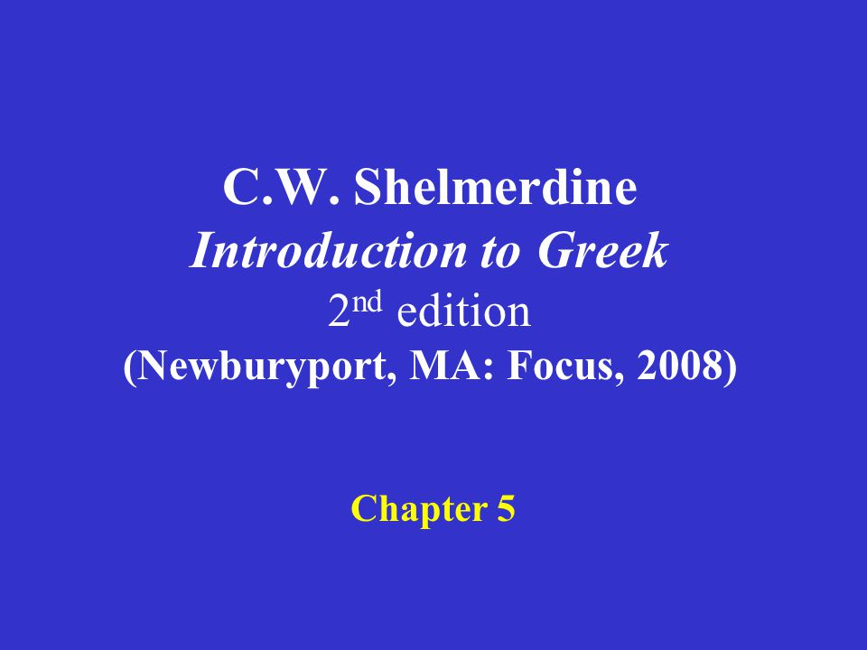 C.W. Shelmerdine Introduction to Greek 2 nd edition (Newburyport, MA: Focus, 2008) Chapter 5