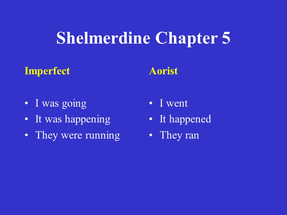 Shelmerdine Chapter 5 Imperfect I was going It was happening They were running Aorist I went It happened They ran