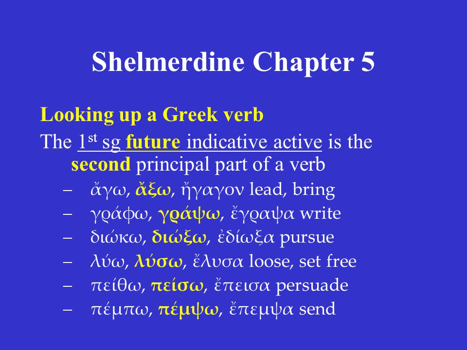 Shelmerdine Chapter 5 Looking up a Greek verb The 1 st sg future indicative active is the second principal part of a verb –ἄγω, ἄξω, ἤγαγον lead, bring –γράφω, γράψω, ἔγραψα write –διώκω, διώξω, ἐδίωξα pursue –λύω, λύσω, ἔλυσα loose, set free –πείθω, πείσω, ἔπεισα persuade –πέμπω, πέμψω, ἔπεμψα send