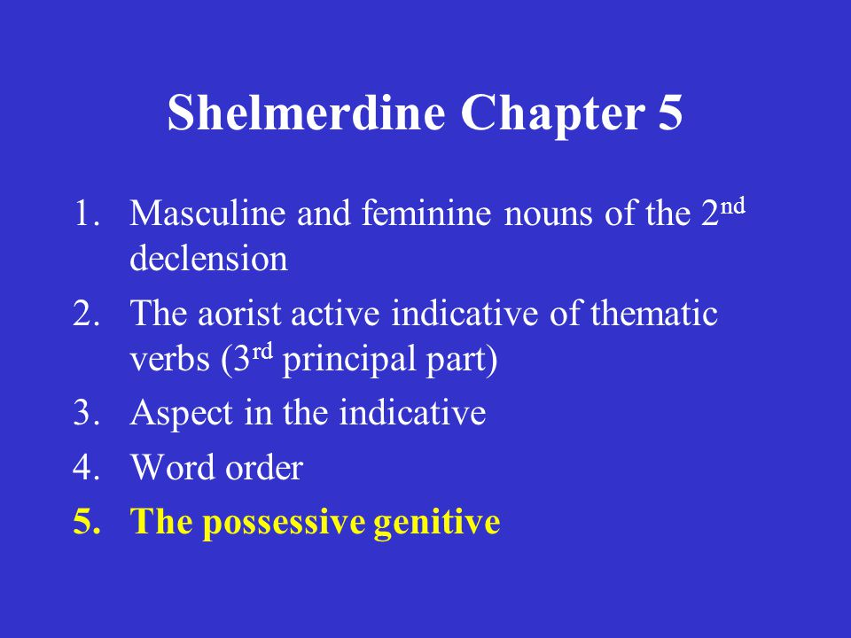 Shelmerdine Chapter 5 1.Masculine and feminine nouns of the 2 nd declension 2.The aorist active indicative of thematic verbs (3 rd principal part) 3.Aspect in the indicative 4.Word order 5.The possessive genitive