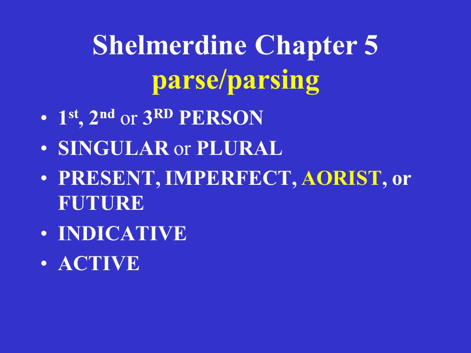 Shelmerdine Chapter 5 parse/parsing 1 st, 2 nd or 3 RD PERSON SINGULAR or PLURAL PRESENT, IMPERFECT, AORIST, or FUTURE INDICATIVE ACTIVE