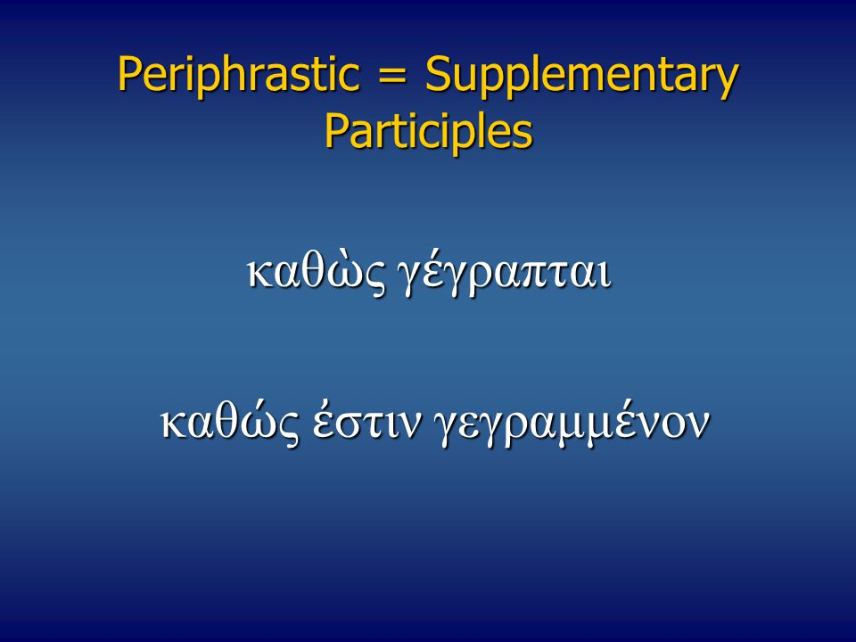 Periphrastic = Supplementary Participles καθ ὼ ς γ έ γραπται καθ ώ ς ἐ στιν γεγραμμ έ νον καθ ώ ς ἐ στιν γεγραμμ έ νον