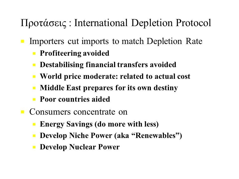 Προτάσεις : International Depletion Protocol ■ ■ Importers cut imports to match Depletion Rate ■ ■ Profiteering avoided ■ ■ Destabilising financial transfers avoided ■ ■ World price moderate: related to actual cost ■ ■ Middle East prepares for its own destiny ■ ■ Poor countries aided ■ ■ Consumers concentrate on ■ ■ Energy Savings (do more with less) ■ ■ Develop Niche Power (aka Renewables ) ■ ■ Develop Nuclear Power