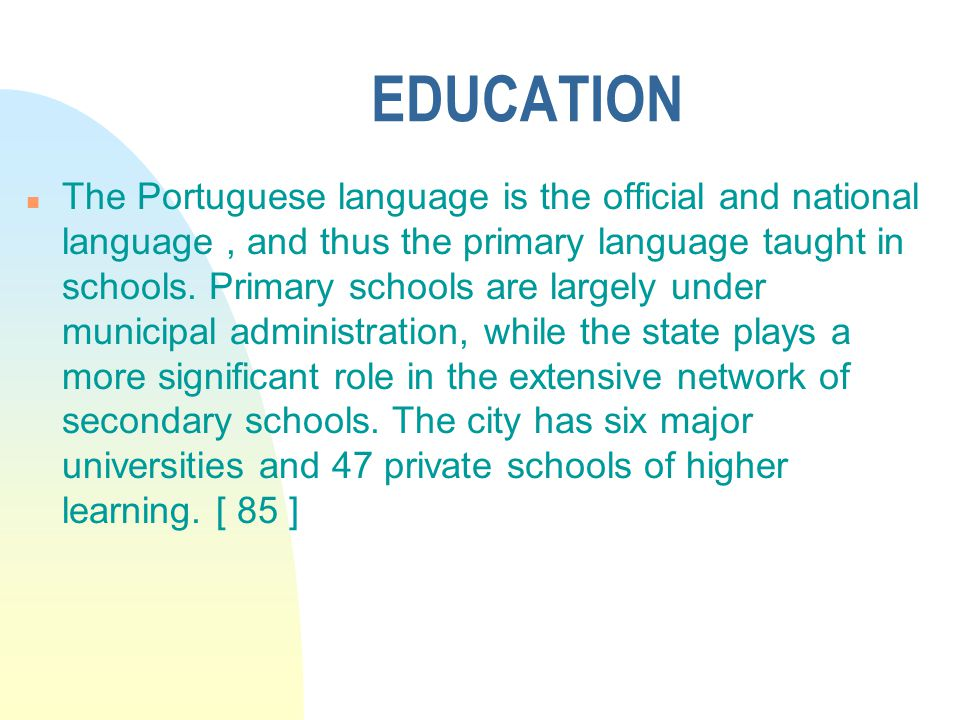 EDUCATION n The Portuguese language is the official and national language, and thus the primary language taught in schools.