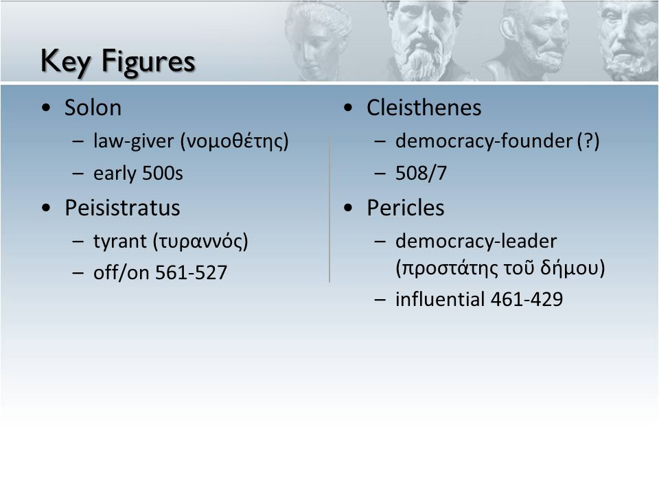 Key Figures Solon –law-giver (νομοθέτης) –early 500s Peisistratus –tyrant (τυραννός) –off/on Cleisthenes – democracy-founder ( ) – 508/7 Pericles – democracy-leader (π ροστ ά της το ῦ δ ή μου ) – influential
