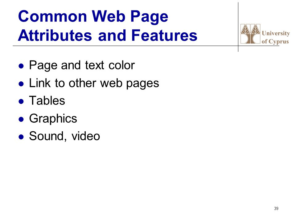 39 Common Web Page Attributes and Features Page and text color Link to other web pages Tables Graphics Sound, video
